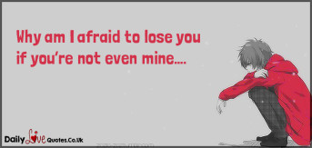 Why am I afraid to lose you if you're not even mine….