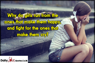 Why do girls run from the ones that make them happy, and fight