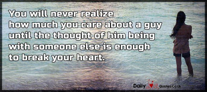 You will never realize how much you care about a guy until the thought of