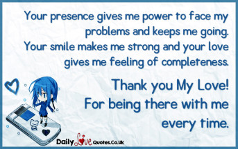 Your presence gives me power to face my problems and keeps me going. Your smile