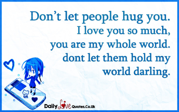 Don't let people hug you. I love you so much, you are my whole world