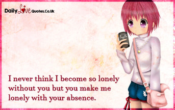 I never think I become so lonely without you but you make me lonely with your absence