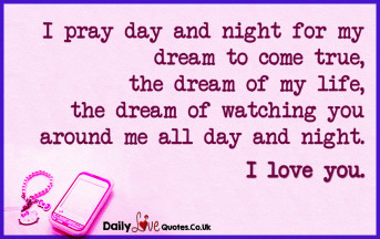 I pray day and night for my dream to come true, the dream of my life