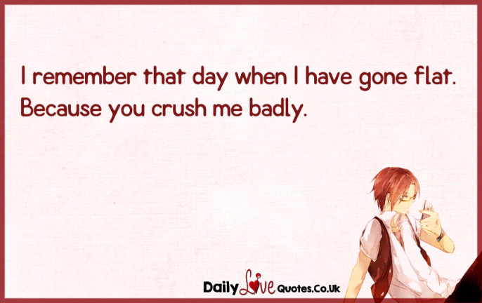 I remember that day when I have gone flat. Because you crush me badly