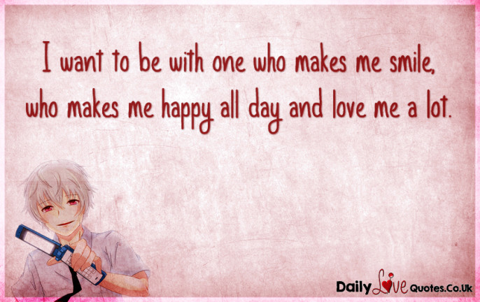 I want to be with one who makes me smile, who makes me happy all day