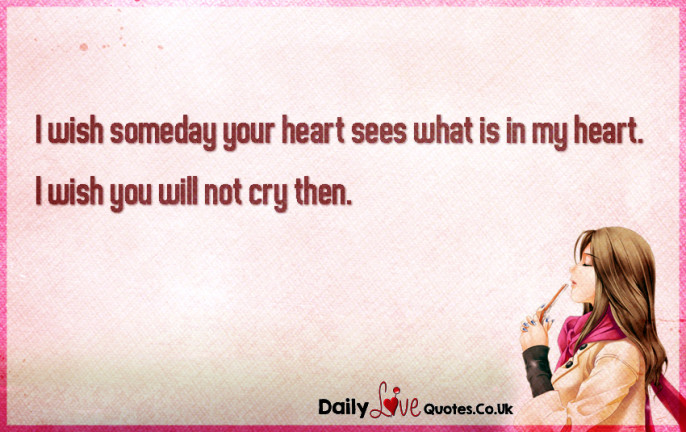 I wish someday your heart sees what is in my heart. I wish you will not cry then