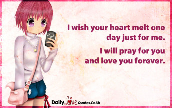I wish your heart melt one day just for me. I will pray