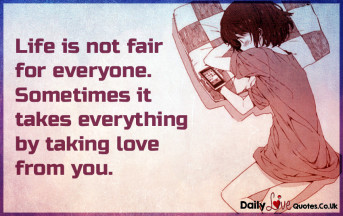 Life is not fair for everyone. Sometimes it takes everything by taking love from you