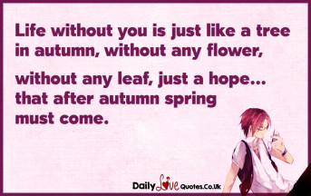 Life without you is just like a tree in autumn, without any flower, without any leaf