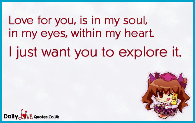 Love for you, is in my soul, in my eyes, within my heart. I just want you to explore it