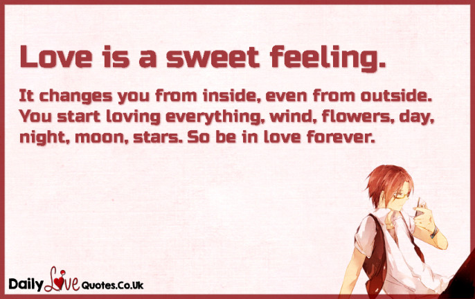 Love is a sweet feeling. It changes you from inside, even from outside. You start