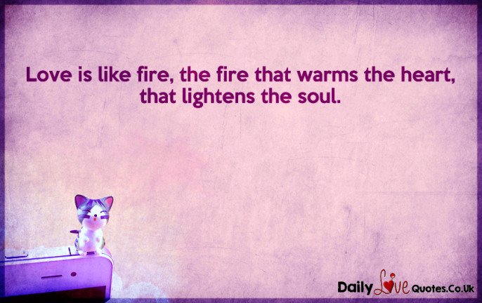 Love is like fire, the fire that warms the heart, that lightens the soul