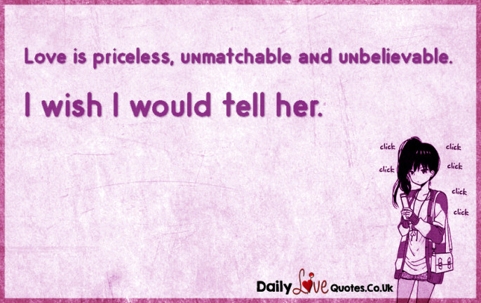 Love is priceless, unmatchable and unbelievable. I wish I would tell her