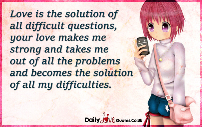 Love is the solution of all difficult questions, your love makes me strong
