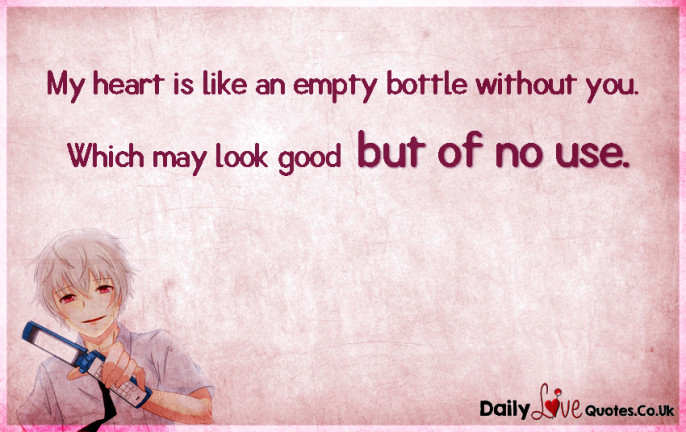 My heart is like an empty bottle without you. Which may look good but of no use