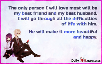 The only person I will love most will be my best friend and my best husband.