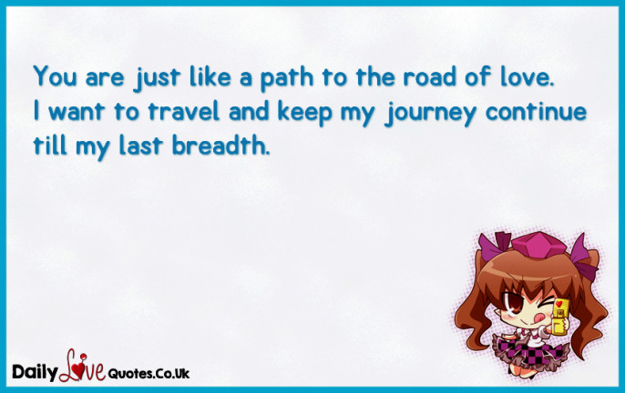 You are just like a path to the road of love. I want to travel and