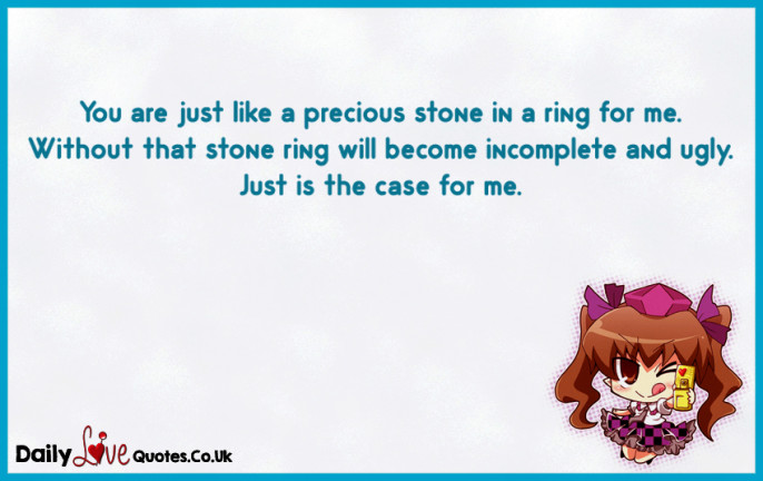 You are just like a precious stone in a ring for me. Without that stone ring
