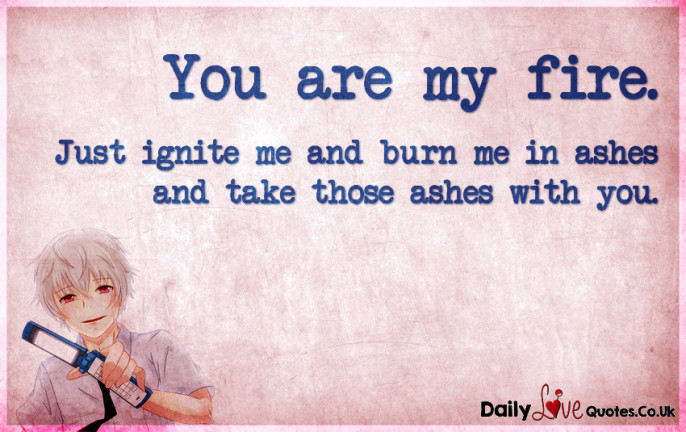 You are my fire. Just ignite me and burn me in ashes and take those ashes with you