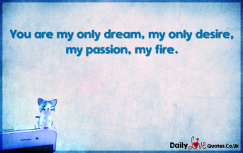 You are my only dream, my only desire, my passion, my fire