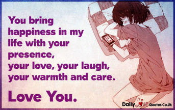 You bring happiness in my life with your presence, your love, your laugh