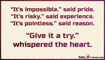 "It's impossible."" said pride. ""It's risky."" said experience"