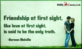 Friendship at first sight, like love at first sight, is said to be the only truth