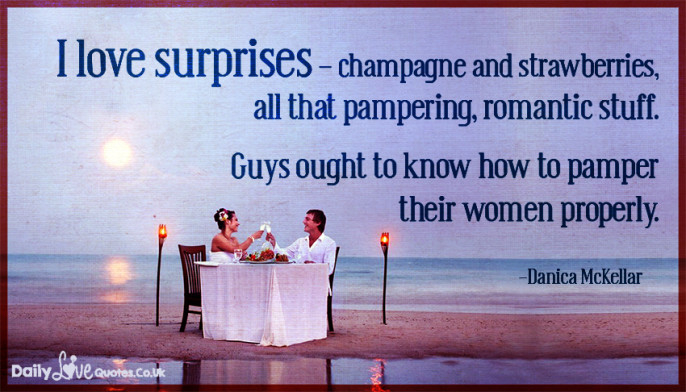 I love surprises – champagne and strawberries, all that pampering, romantic stuff