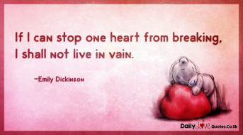 If I can stop one heart from breaking, I shall not live in vain