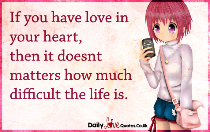 If you have love in your heart, then it doesn't matters how much difficult the life is