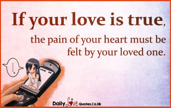 If your love is true, the pain of your heart must be felt by your loved one