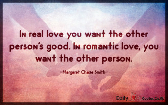 In real love you want the other person's good. In romantic love, you want the other person