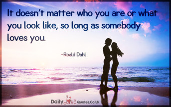 It doesn't matter who you are or what you look like, so long as somebody