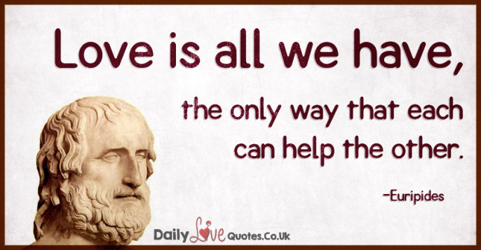 Love is all we have, the only way that each can help the other