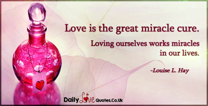Love is the great miracle cure. Loving ourselves works miracles in our lives