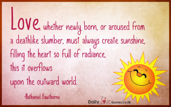 Love, whether newly born, or aroused from a deathlike slumber, must always create sunshine