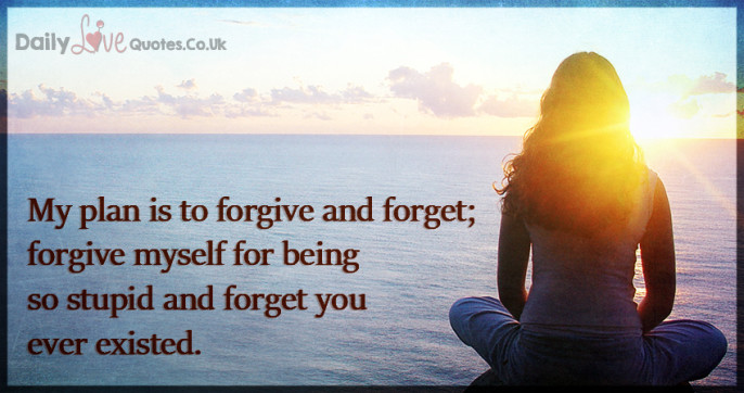 My plan is to forgive and forget; forgive myself for being so stupid and forget you ever existed