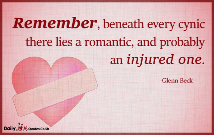 Remember, beneath every cynic there lies a romantic, and probably an injured one