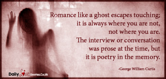 Romance like a ghost escapes touching; it is always where you are not, not where you are