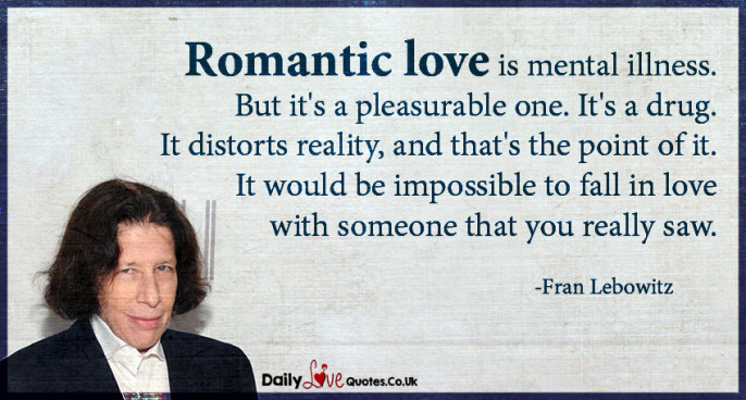 Romantic love is mental illness. But it's a pleasurable one. It's a drug. It distorts reality