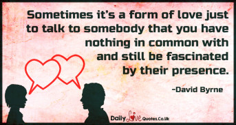 Sometimes it's a form of love just to talk to somebody that you have