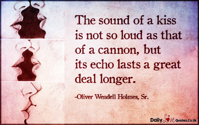 The sound of a kiss is not so loud as that of a cannon, but its echo