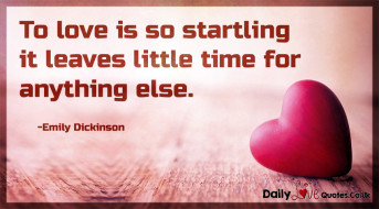 To love is so startling it leaves little time for anything else