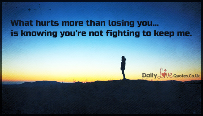 What hurts more than losing you… is knowing you're not fighting to keep me