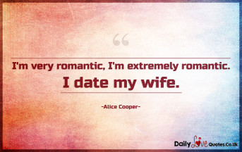 I'm very romantic, I'm extremely romantic. I date my wife
