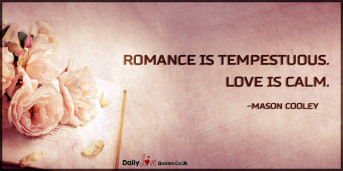 Romance is tempestuous. Love is calm