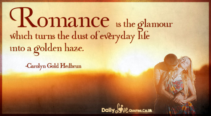 Romance is the glamour which turns the dust of everyday life into a golden haze