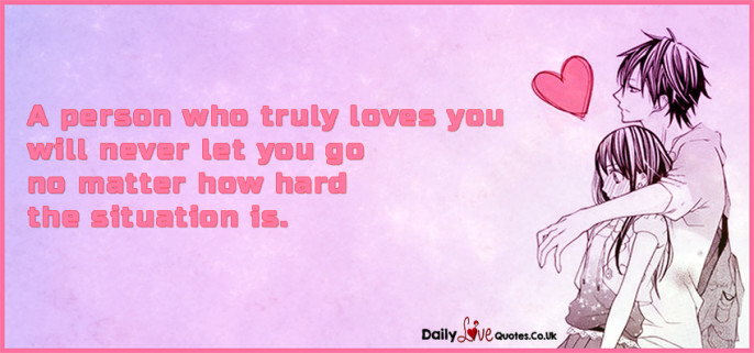 A person who truly loves you will never let you go no matter