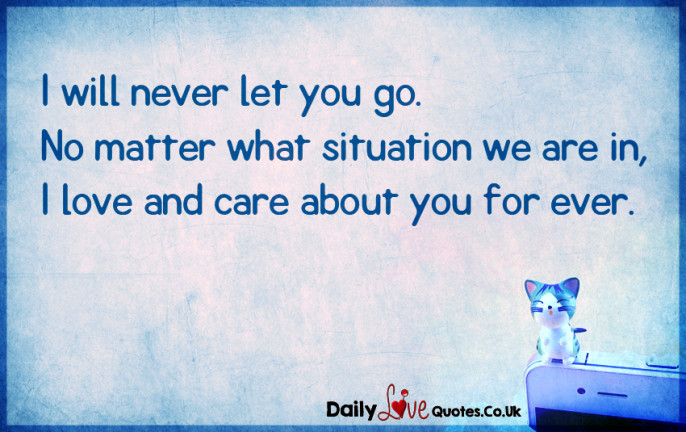 I will never let you go. No matter what situation we are in ...